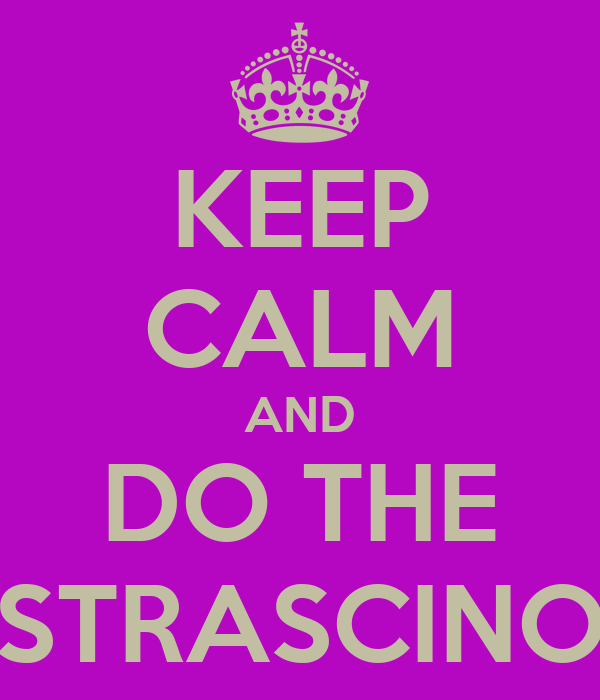 KEEP CALM AND DO THE STRASCINO