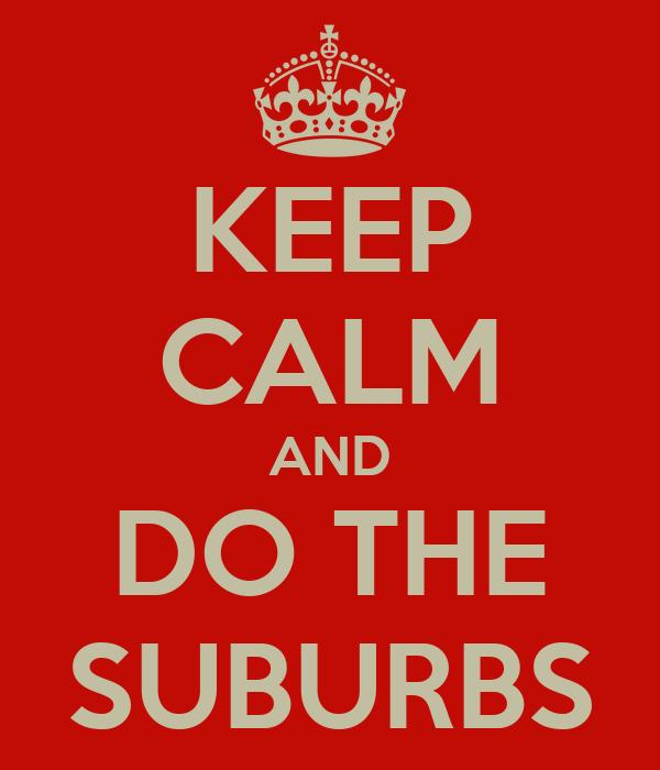 KEEP CALM AND DO THE SUBURBS
