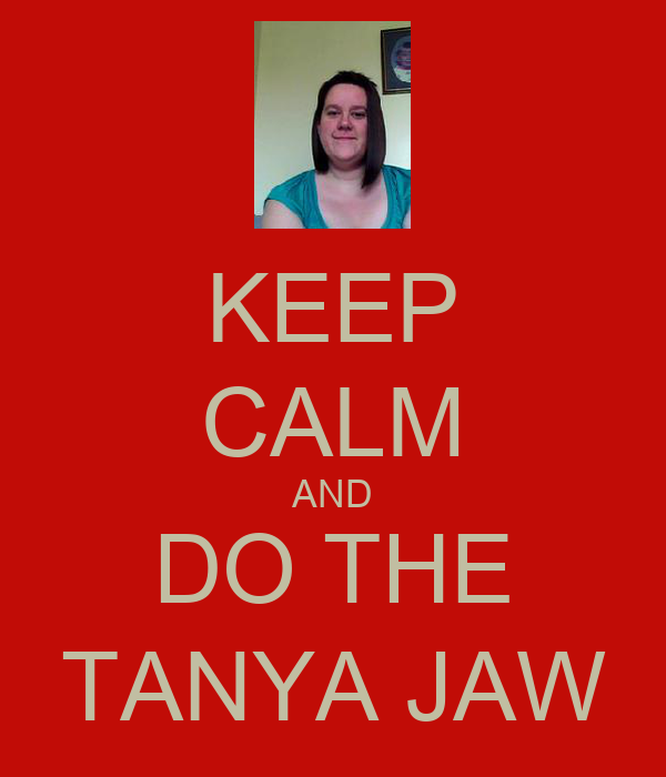 KEEP CALM AND DO THE TANYA JAW