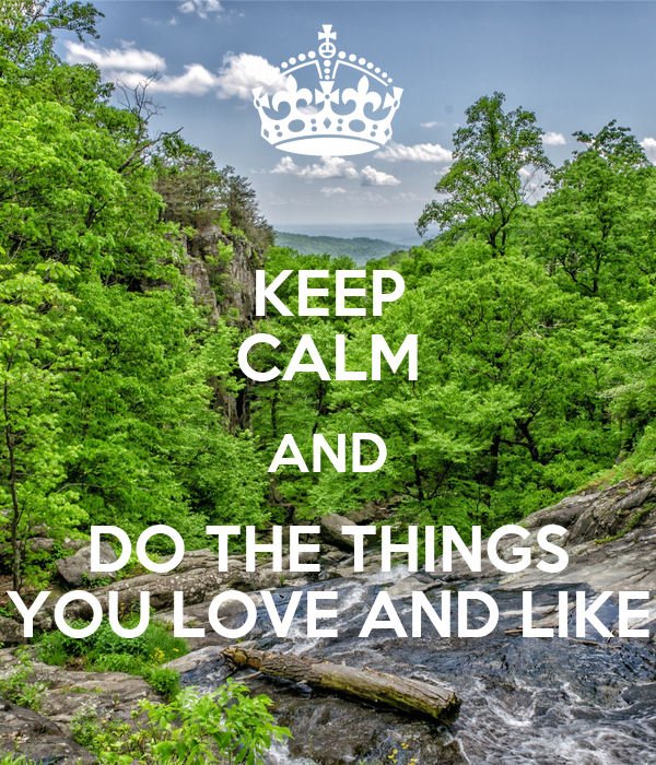 KEEP CALM AND DO THE THINGS YOU LOVE AND LIKE