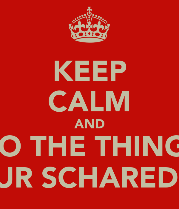 KEEP CALM AND DO THE THINGS YOUR SCHARED OF