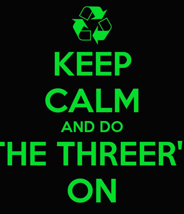 KEEP CALM AND DO THE THREER's ON