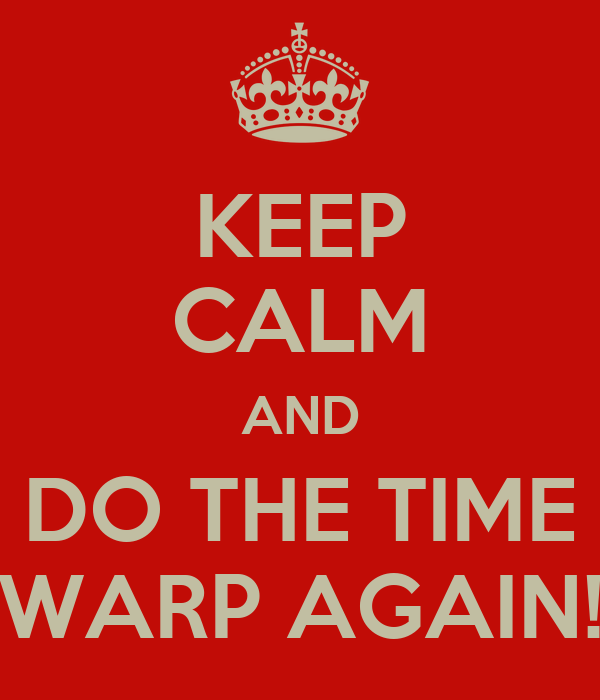 KEEP CALM AND DO THE TIME WARP AGAIN!