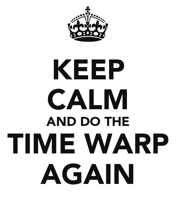 KEEP CALM AND DO THE TIME WARP AGAIN