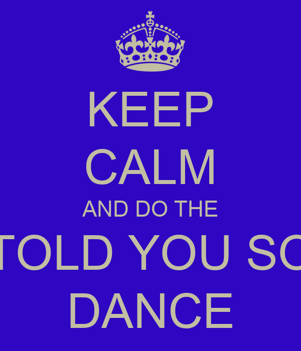 KEEP CALM AND DO THE TOLD YOU SO DANCE