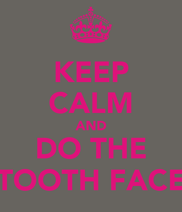KEEP CALM AND DO THE TOOTH FACE