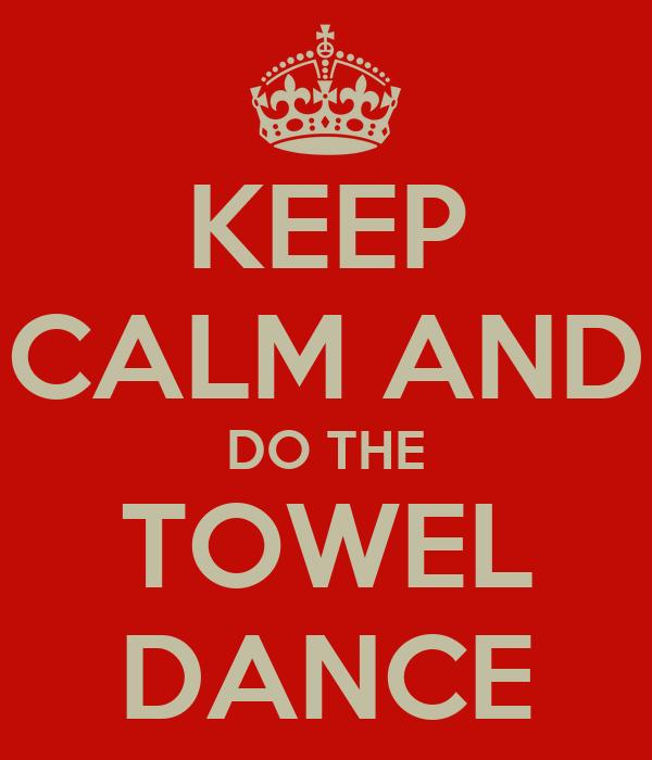 KEEP CALM AND DO THE TOWEL DANCE