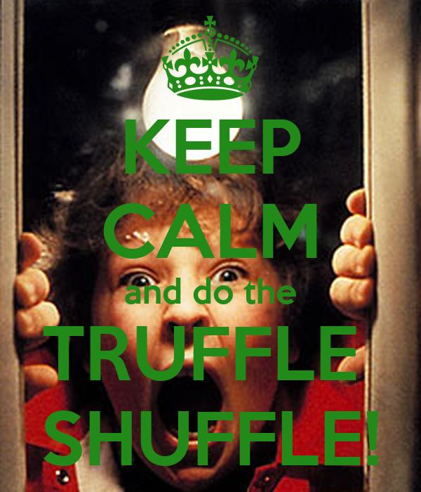 KEEP CALM and do the TRUFFLE  SHUFFLE!