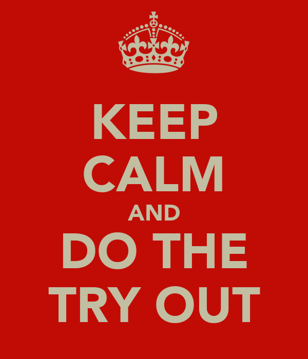 KEEP CALM AND DO THE TRY OUT