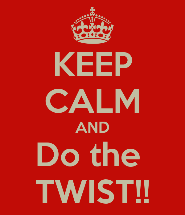 KEEP CALM AND Do the  TWIST!!