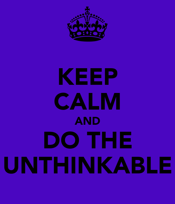 KEEP CALM AND DO THE UNTHINKABLE