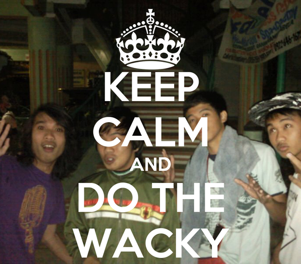 KEEP CALM AND DO THE WACKY
