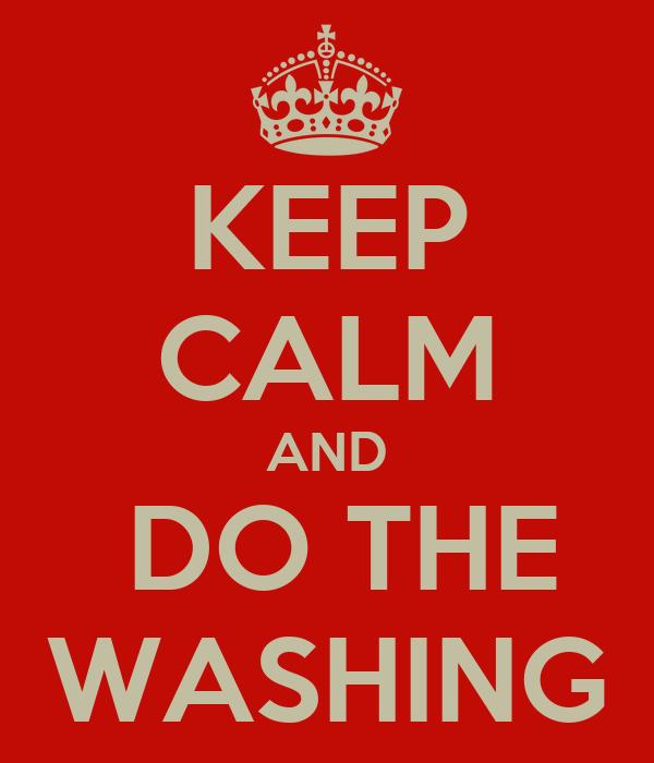 KEEP CALM AND  DO THE WASHING