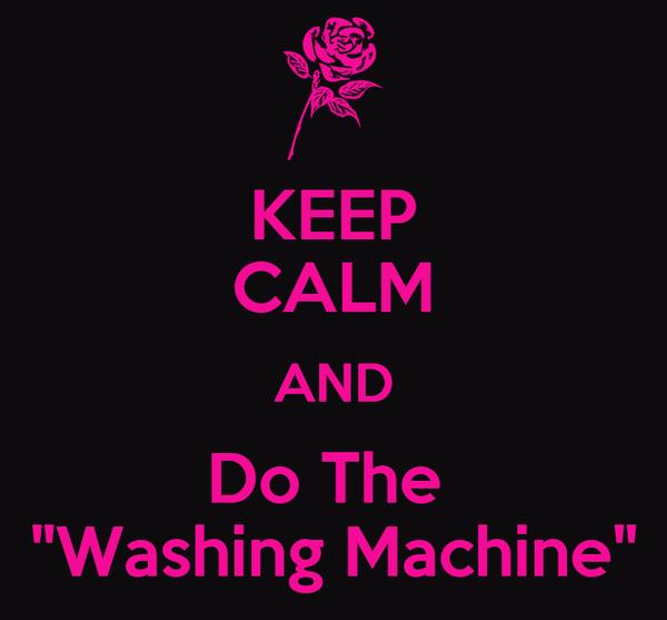 "KEEP CALM AND Do The  ""Washing Machine"""