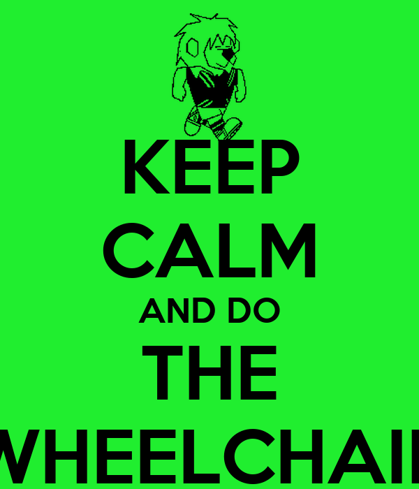 KEEP CALM AND DO THE WHEELCHAIR