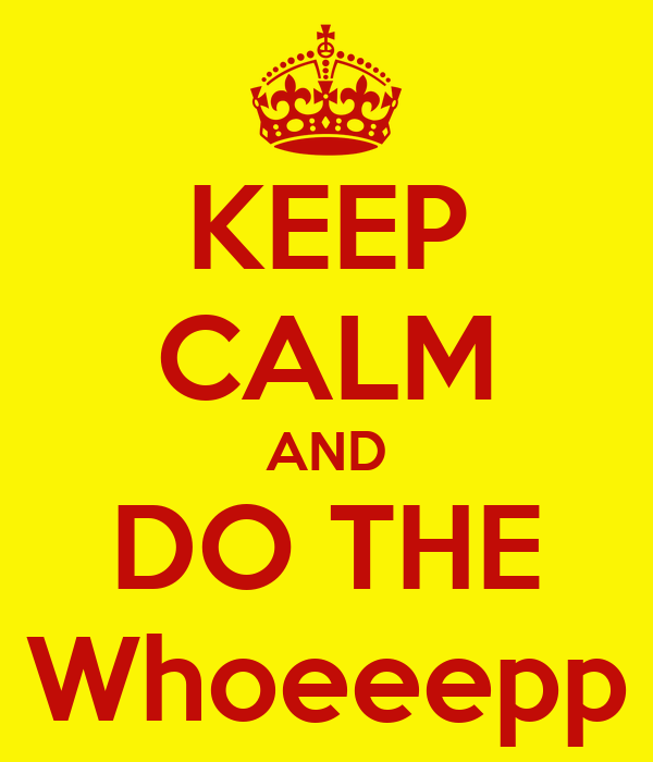KEEP CALM AND DO THE Whoeeepp