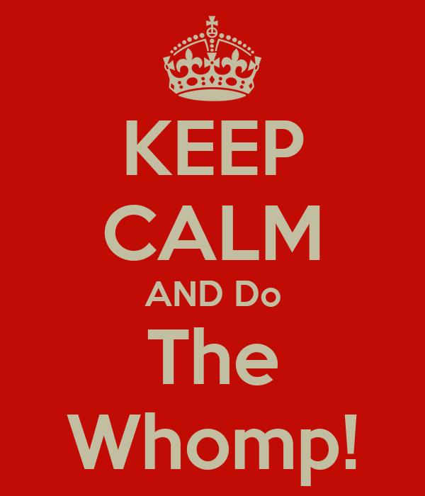 KEEP CALM AND Do The Whomp!