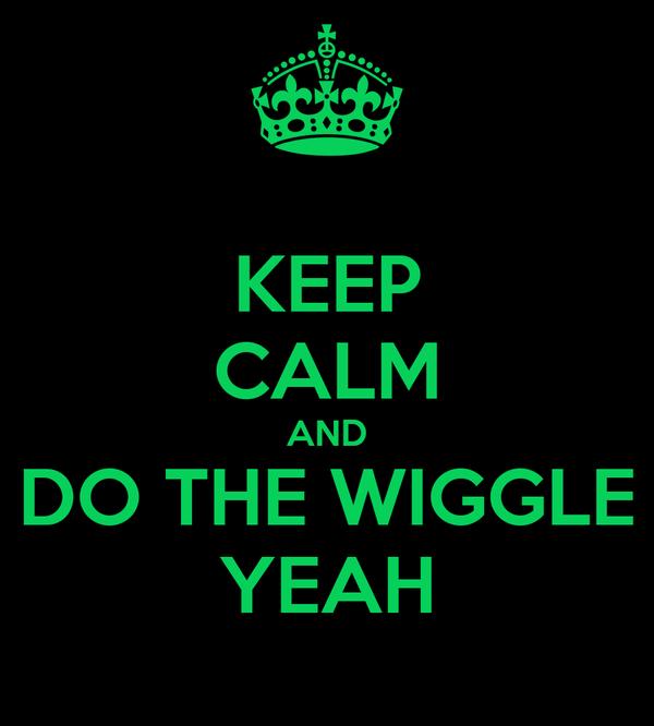 KEEP CALM AND DO THE WIGGLE YEAH