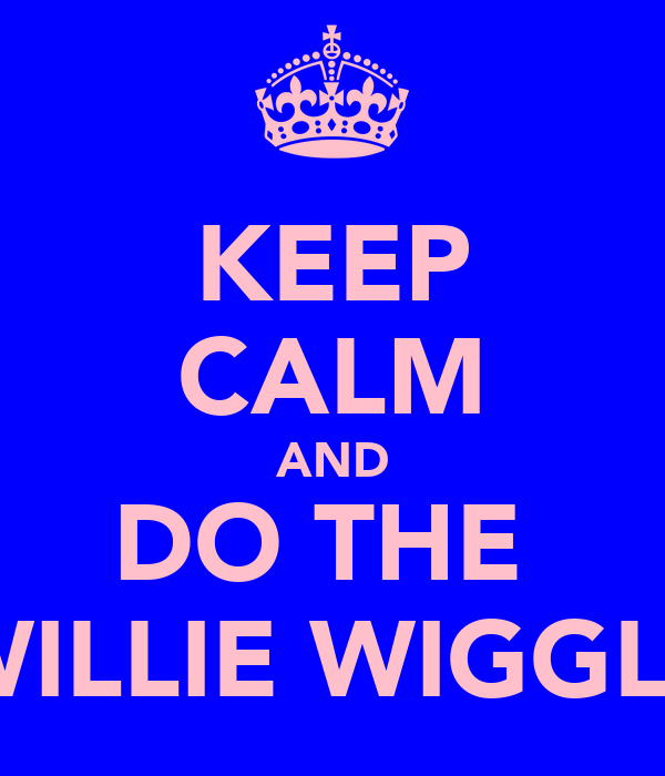 KEEP CALM AND DO THE  WILLIE WIGGLE