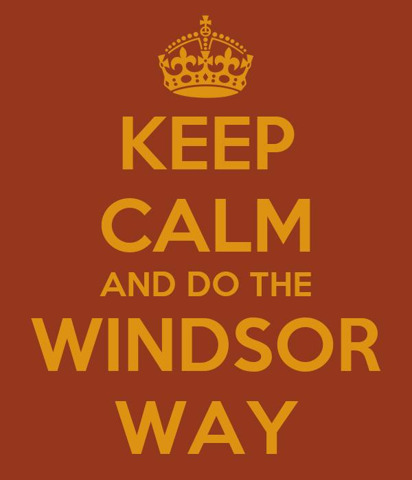 KEEP CALM AND DO THE WINDSOR WAY
