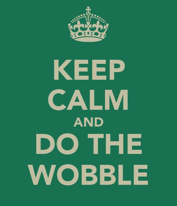 KEEP CALM AND DO THE WOBBLE