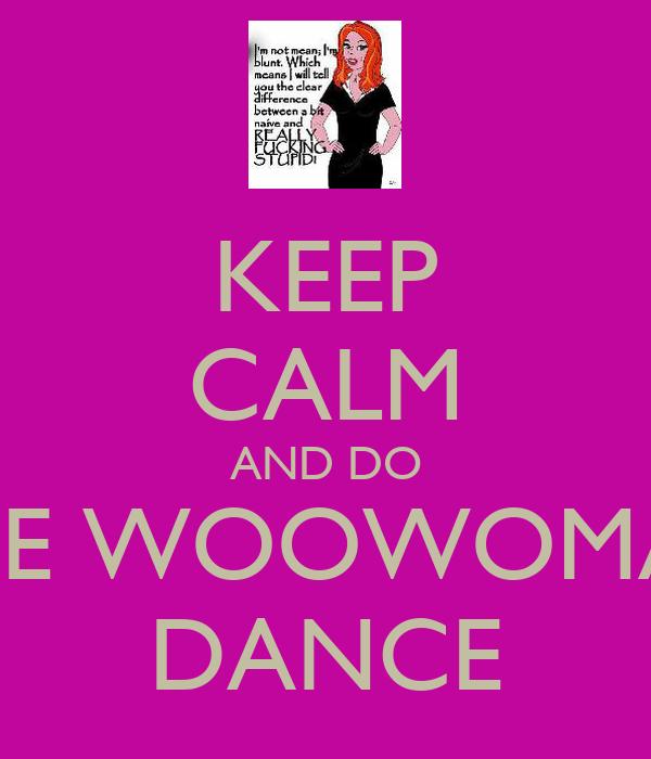 KEEP CALM AND DO THE WOOWOMAN DANCE