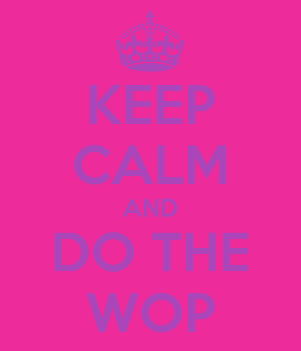 KEEP CALM AND DO THE WOP