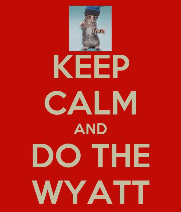 KEEP CALM AND DO THE WYATT