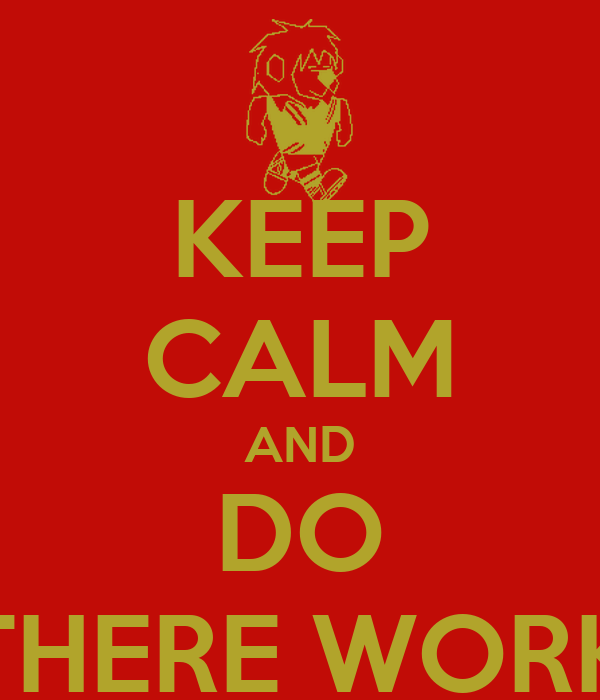 KEEP CALM AND DO THERE WORK