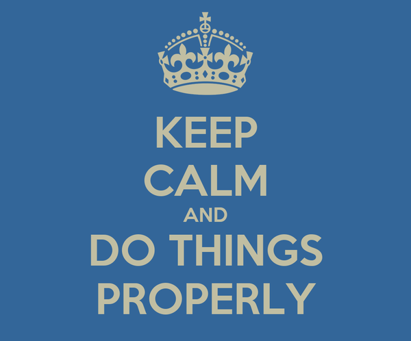 KEEP CALM AND DO THINGS PROPERLY
