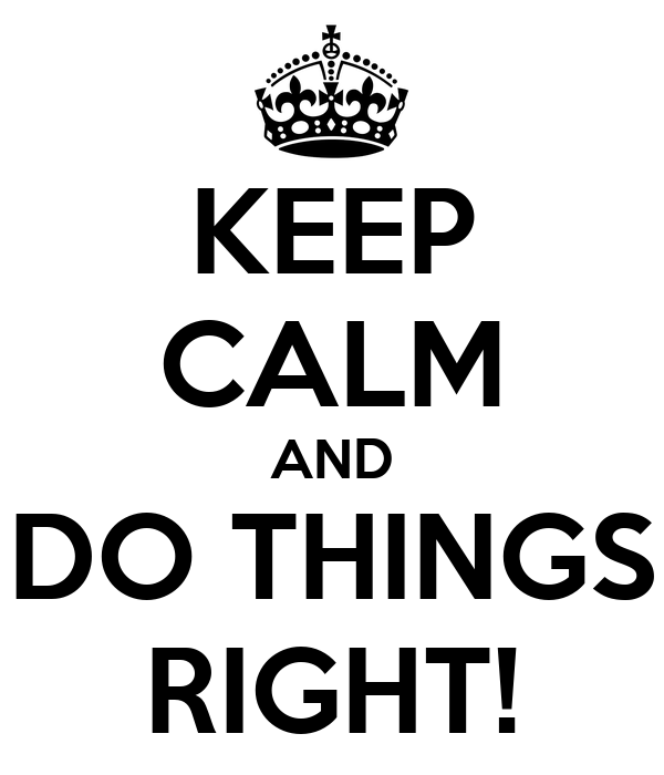 KEEP CALM AND DO THINGS RIGHT!