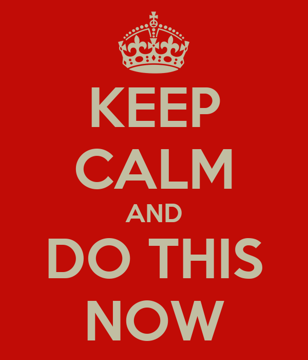 KEEP CALM AND DO THIS NOW
