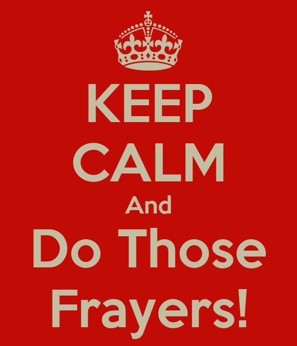 KEEP CALM And Do Those Frayers!