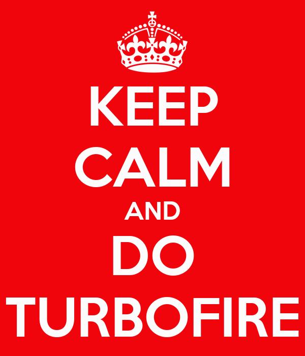 KEEP CALM AND DO TURBOFIRE