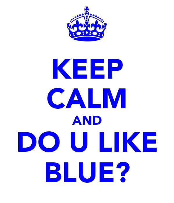 KEEP CALM AND DO U LIKE BLUE?