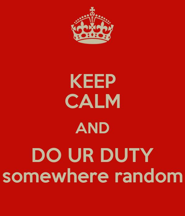 KEEP CALM AND DO UR DUTY somewhere random