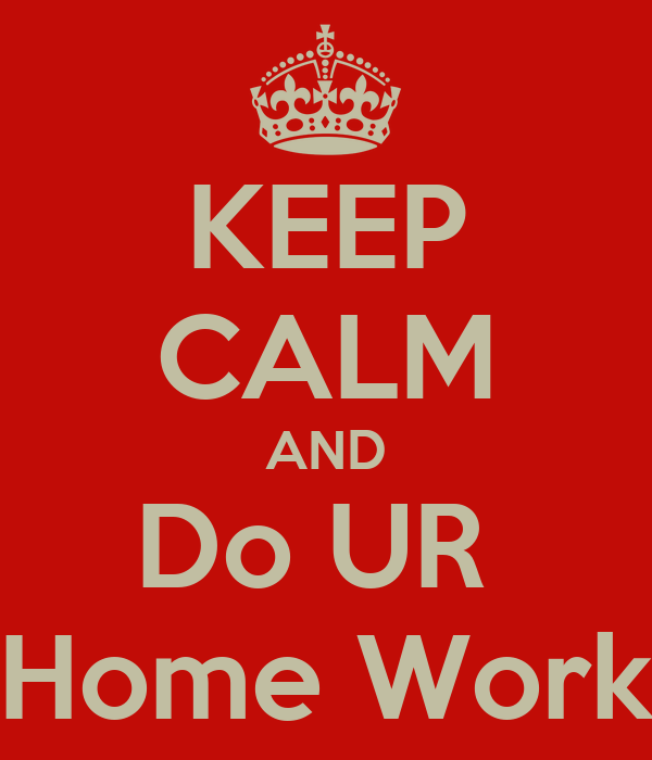 KEEP CALM AND Do UR  Home Work