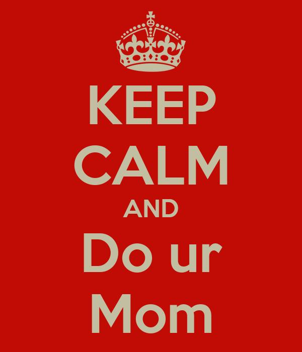 KEEP CALM AND Do ur Mom