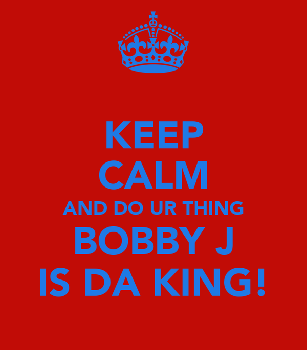 KEEP CALM AND DO UR THING BOBBY J IS DA KING!