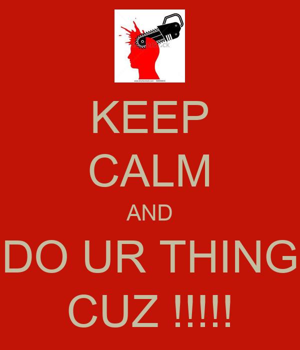KEEP CALM AND DO UR THING CUZ !!!!!