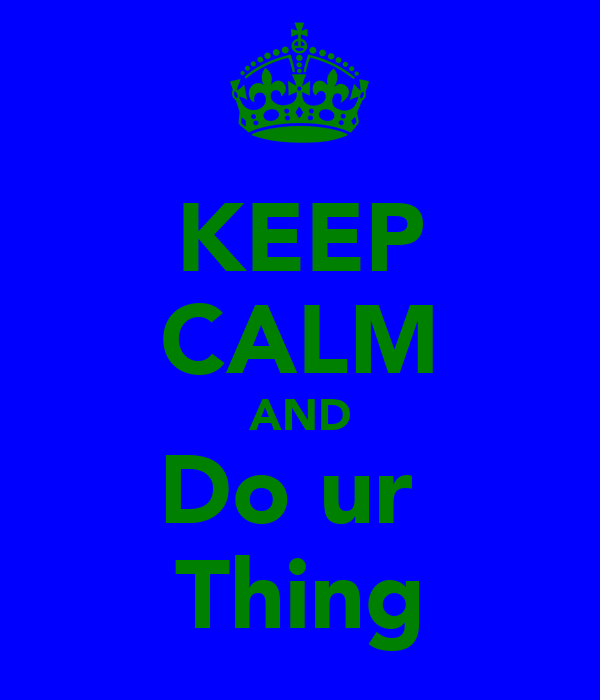 KEEP CALM AND Do ur  Thing