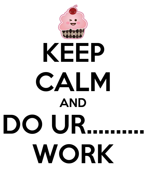 KEEP CALM AND DO UR.......... WORK