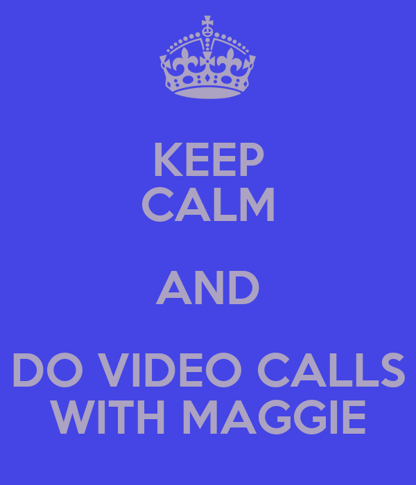 KEEP CALM AND DO VIDEO CALLS WITH MAGGIE