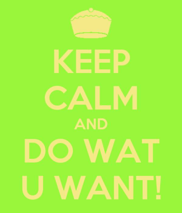 KEEP CALM AND DO WAT U WANT!