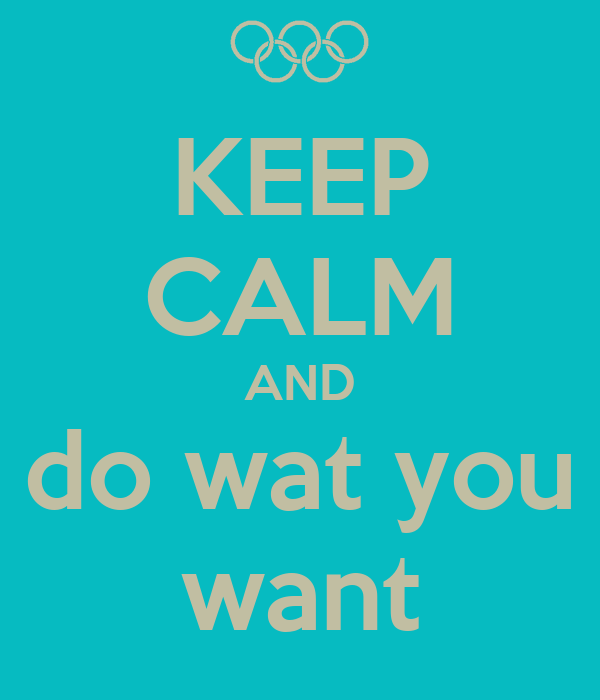 KEEP CALM AND do wat you want