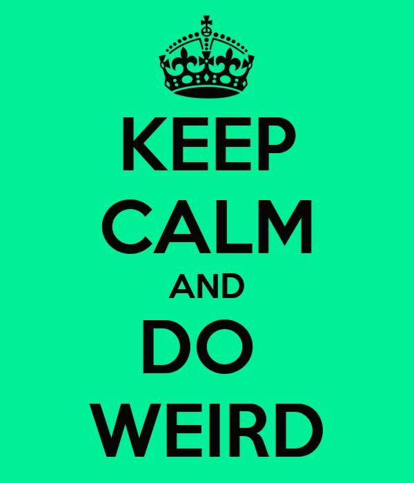 KEEP CALM AND DO  WEIRD