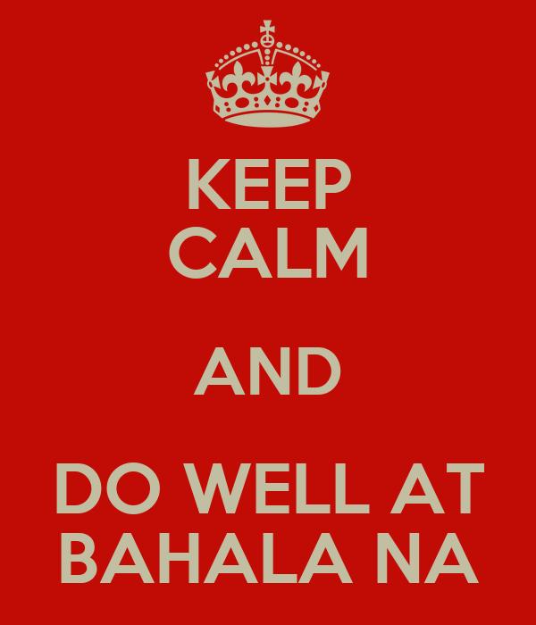 KEEP CALM AND DO WELL AT BAHALA NA
