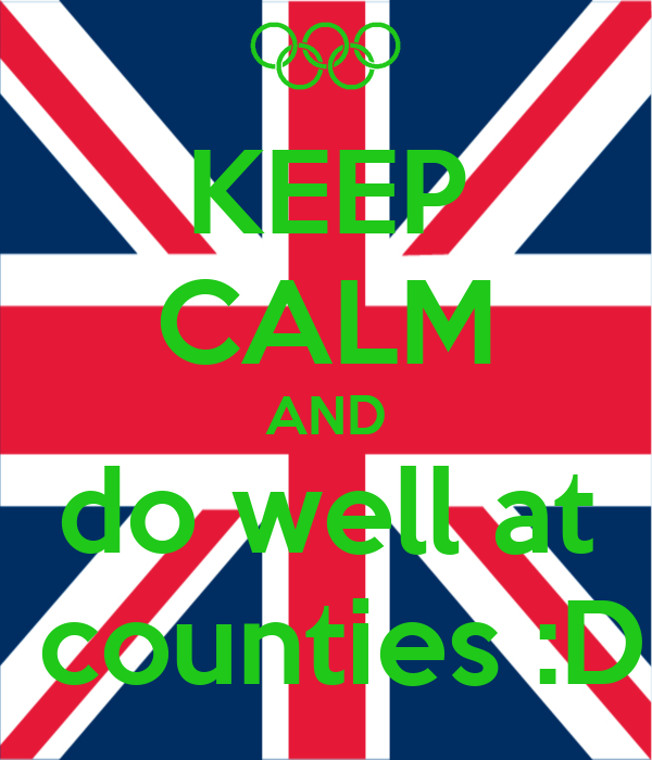 KEEP CALM AND do well at  counties :D