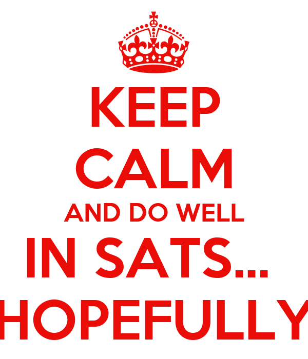 KEEP CALM AND DO WELL IN SATS...  HOPEFULLY