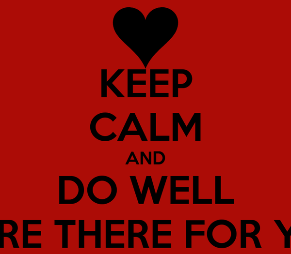 KEEP CALM AND DO WELL WE'RE THERE FOR YOU
